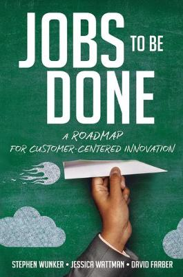 Jobs to Be Done: A Roadmap for Customer-Centered Innovation by David Farber
