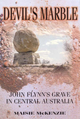 Devil's Marble: John Flynn's Grave in Central Australia: The Story of John Flynn's Grave in Central Australia, and of the Devil's Marble Tombstone Guarding His Ashes by Maisie McKenzie