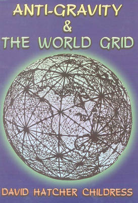 Anti-Gravity and the World Grid by David Hatcher Childress