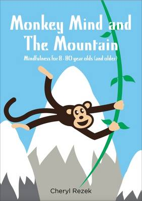 Monkey Mind and the Mountain: Mindfulness for 8 - 80 Year Olds (and Older) by Cheryl Rezek