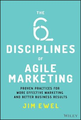 The Six Disciplines of Agile Marketing: Proven Practices for More Effective Marketing and Better Business Results by Jim Ewel