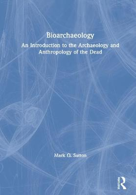 Bioarchaeology: An Introduction to the Archaeology and Anthropology of the Dead by Mark Q. Sutton
