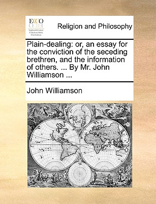 Plain-Dealing: Or, an Essay for the Conviction of the Seceding Brethren, and the Information of Others. ... by Mr. John Williamson ... by John Williamson