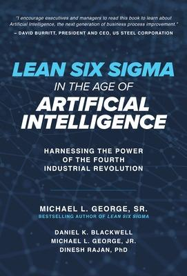 Lean Six Sigma in the Age of Artificial Intelligence: Harnessing the Power of the Fourth Industrial Revolution by Michael George