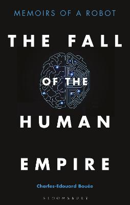 The Fall of the Human Empire: Memoirs of a Robot by Charles-Edouard Bouee