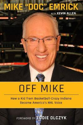 Off Mike: How a Kid from Basketball-Crazy Indiana Became America's NHL Voice by Mike Emrick