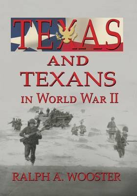 Texas and Texans in World War II by Ralph A Wooster