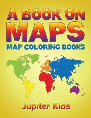 A Book On Maps: Map Coloring Books by Jupiter Kids