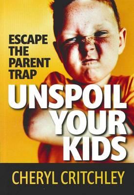 Unspoil Your Kids: Escape the Parent Trap by Cheryl Critchley