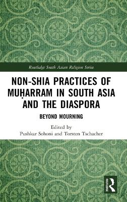 Non-Shia Practices of Muharram in South Asia and the Diaspora: Beyond Mourning by Pushkar Sohoni