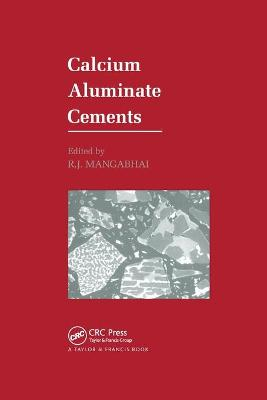 Calcium Aluminate Cements: Proceedings of a Symposium dedicated to H G Midgley, London, July 1990 by R.J. Mangabhai