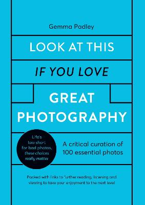 Look At This If You Love Great Photography: A critical curation off 100 essential photos * Packed with links to further reading, listening and viewing to take your enjoyment to the next level book