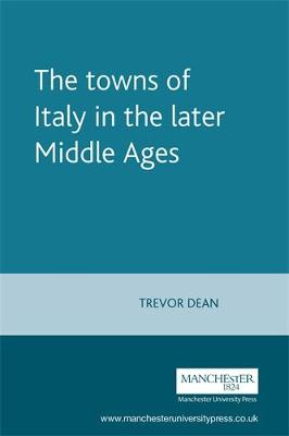 The Towns of Italy in the Later Middle Ages by Trevor Dean