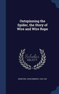 Outspinning the Spider, the Story of Wire and Wire Rope by John Kimberly