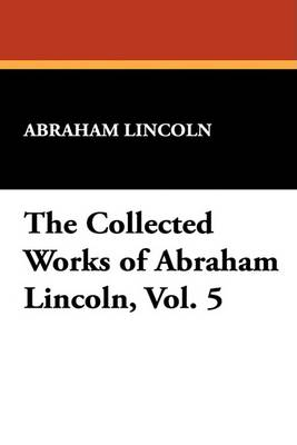 The Collected Works of Abraham Lincoln, Vol. 5 by Abraham Lincoln