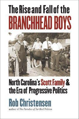 The Rise and Fall of the Branchhead Boys: North Carolina's Scott Family and the Era of Progressive Politics by Rob Christensen
