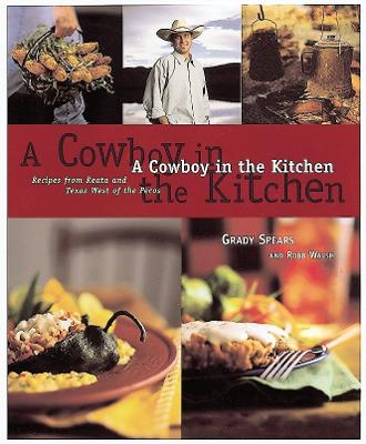 A Cowboy In The Kitchen Recipes from Reata and Texas West of the Pecos by Grady Spears