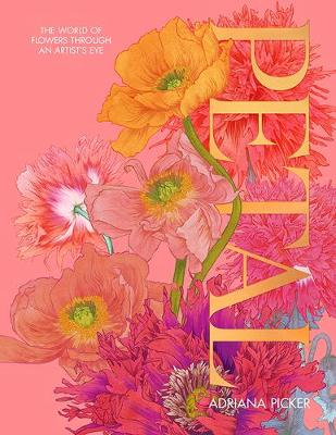Petal: The World of Flowers Through an Artist's Eye by Adriana Picker