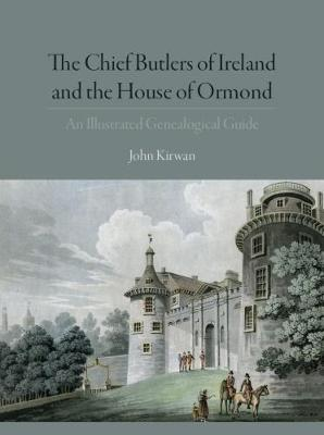 Chief Butlers of Ireland and the House of Ormonde by John Kirwan