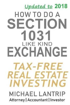 How to Do a Section 1031 Like Kind Exchange: Tax-Free Real Estate Investing by Michael Lantrip