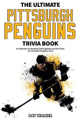 The Ultimate Pittsburgh Penguins Trivia Book: A Collection of Amazing Trivia Quizzes and Fun Facts for Die-Hard Penguins Fans! by Ray Walker