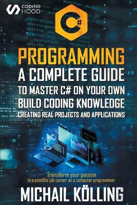 C# Programming: A complete guide to master C# on your own. Build coding knowledge creating real projects and applications. Transform your passion in a possible job career as a computer programmer. by Michail Koelling