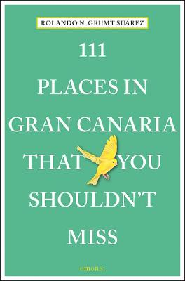 111 Places in Gran Canaria That You Shouldn't Miss by Rolando N. Grumt Suarez