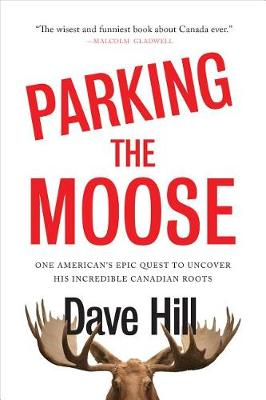 Parking The Moose: One American's Epic Quest to Uncover His Incredible Canadian by Dave Hill