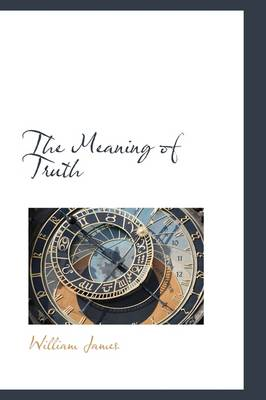 The Meaning of Truth by Dr William James