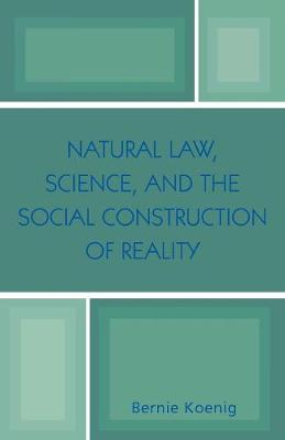 Natural Law, Science, and the Social Construction of Reality by Bernie Koenig