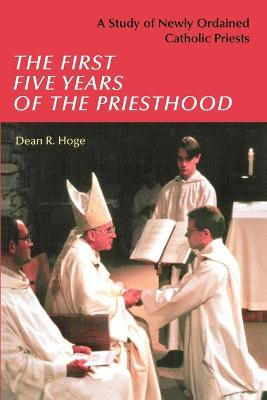 The First Five Years of the Priesthood: A Study of Newly Ordained Catholic Priests by Dean R. Hoge