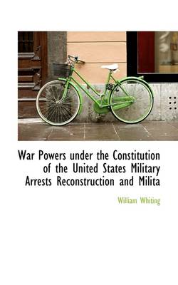 War Powers Under the Constitution of the United States Military Arrests Reconstruction and Milita by Dr William Whiting