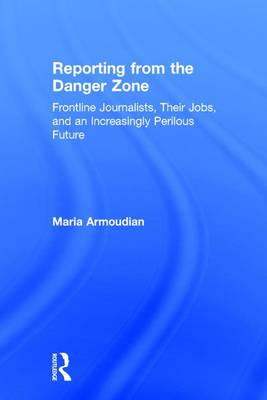 Reporting from the Danger Zone: Frontline Journalists, Their Jobs, and an Increasingly Perilous Future by Maria Armoudian