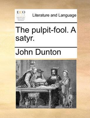 The Pulpit-Fool. a Satyr by John Dunton