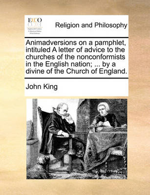 Animadversions on a Pamphlet, Intituled a Letter of Advice to the Churches of the Nonconformists in the English Nation; ... by a Divine of the Church of England by John King