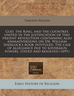 God, the King, and the Countrey, United in the Justification of This Present Revolution Containing Also Animadversions on Dr. William Sherlock's Book Intituled, the Case of Allegiance Due to Soveraign Powers, Stated and Resolved (1691) by Timothy Wilson