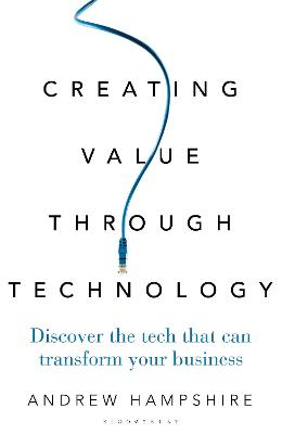 Creating Value Through Technology: Discover the Tech That Can Transform Your Business by Andrew Hampshire