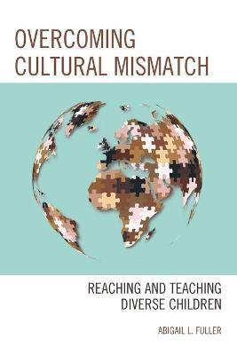 Overcoming Cultural Mismatch: Reaching and Teaching Diverse Children by Abigail L. Fuller