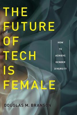 The Future of Tech Is Female: How to Achieve Gender Diversity by Douglas M. Branson