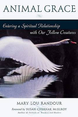 The Animal Grace: Entering a Spiritual Relationship with Our Fellow Creatures by Susan Chernak McElroy