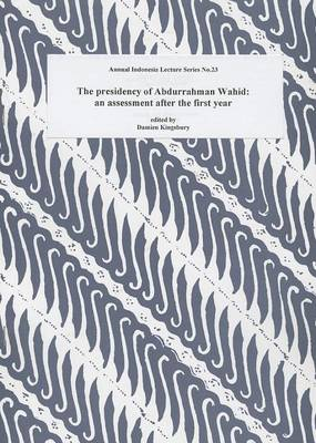 The Presidency of Abdurrahman Wahid: an Assessment after the First Year (Annual Indonesia Lecture Series, No. 23) by Damien Kingsbury