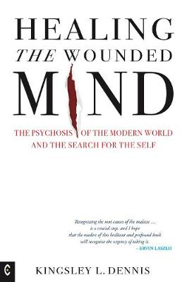 Healing the Wounded Mind: The Psychosis of the Modern World and the Search for the Self by Kingsley L. Dennis
