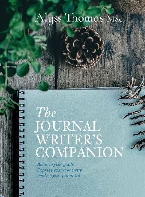 The Journal Writer's Companion: Achieve Your Goals * Express Your Creativity * Realize Your Potential by Alyss Thomas