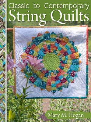 Classic to Contemporary String Quilts: Techniques, Inspiration and 16 projects for strip quilting by Mary M. Hogan