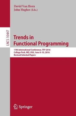 Trends in Functional Programming: 17th International Conference, TFP 2016, College Park, MD, USA, June 8-10, 2016, Revised Selected Papers by David Van Horn