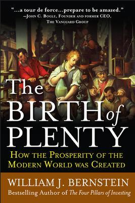 The Birth of Plenty: How the Prosperity of the Modern Work was Created by William J. Bernstein