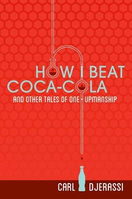 How I Beat Coca-Cola and Other Tales of One-Upmanship by Carl Djerassi