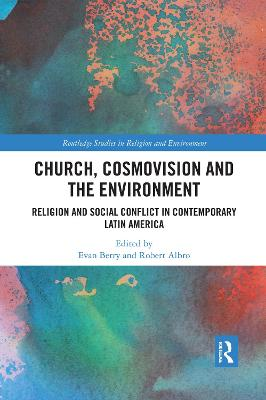 Church, Cosmovision and the Environment: Religion and Social Conflict in Contemporary Latin America by Evan Berry