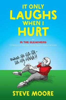 It Only Laughs When I Hurt: An in the Bleachers Collection of Painfully Funny Sports Injury Cartoons by Steve Moore
