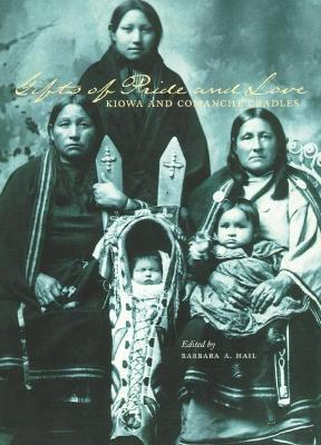 Gifts of Pride and Love: Kiowa and Comanche Cradles by Barbara Hail